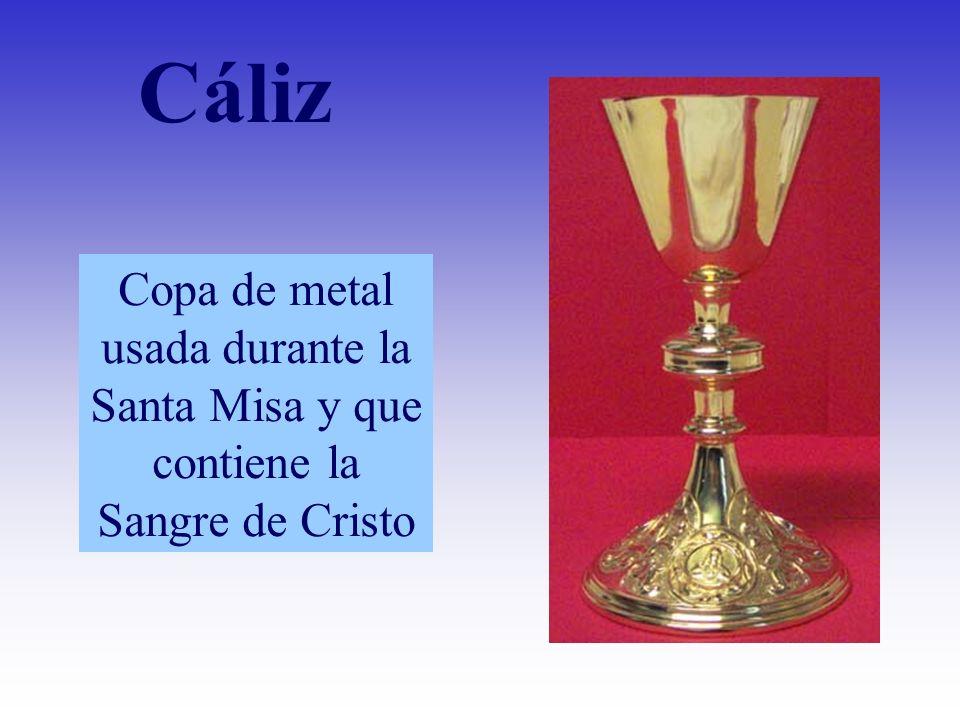 Cáliz Copa de metal usada durante la Santa Misa y que contiene la Sangre de Cristo