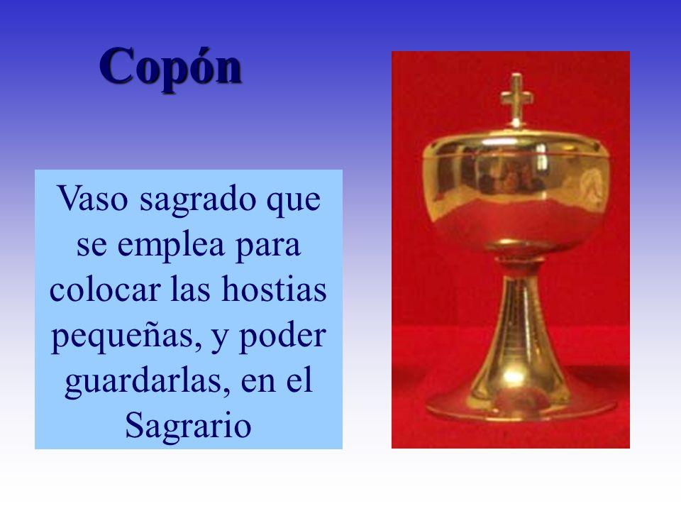 Copón Vaso sagrado que se emplea para colocar las hostias pequeñas, y poder guardarlas, en el Sagrario.