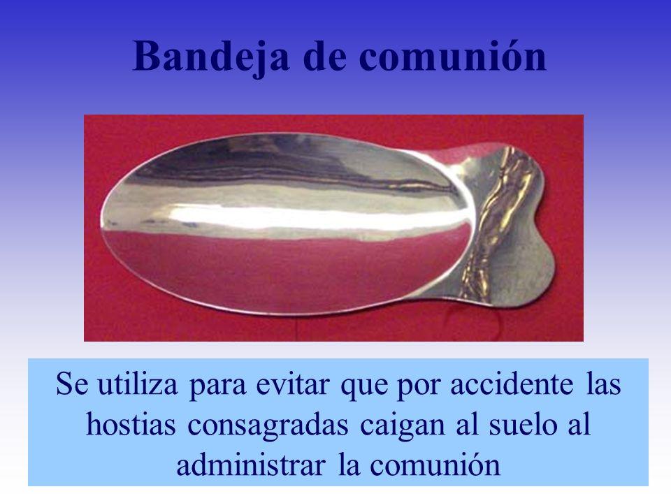 Bandeja de comuniónSe utiliza para evitar que por accidente las hostias consagradas caigan al suelo al administrar la comunión.