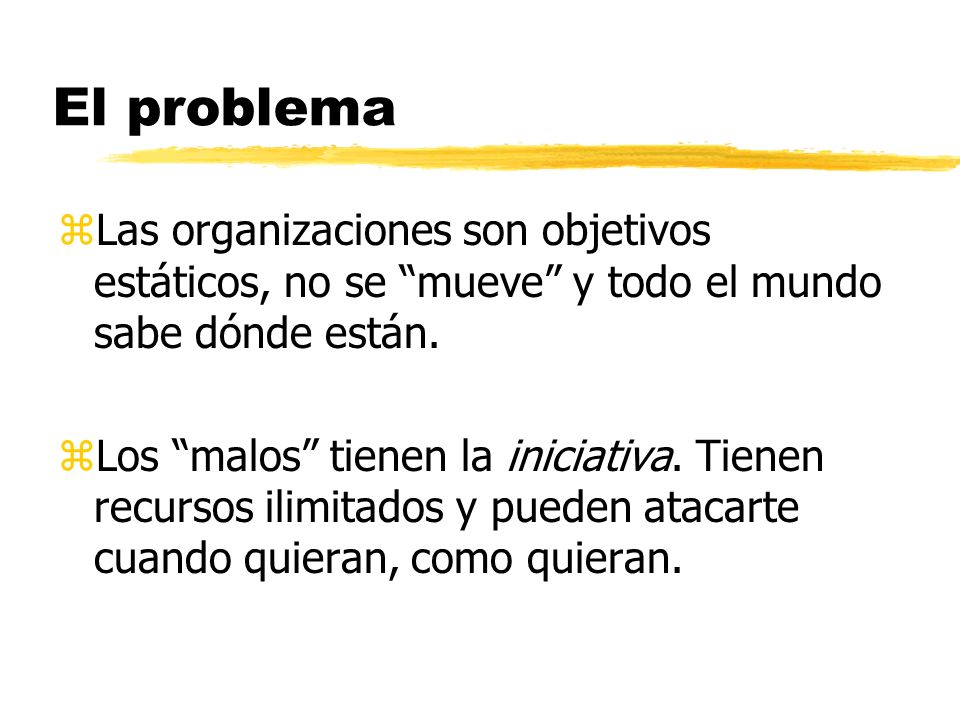 El problema Las organizaciones son objetivos estáticos, no se mueve y todo el mundo sabe dónde están.