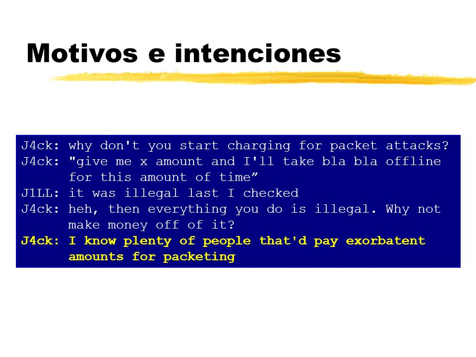 Motivos e intenciones J4ck: why don t you start charging for packet attacks J4ck: give me x amount and I ll take bla bla offline.