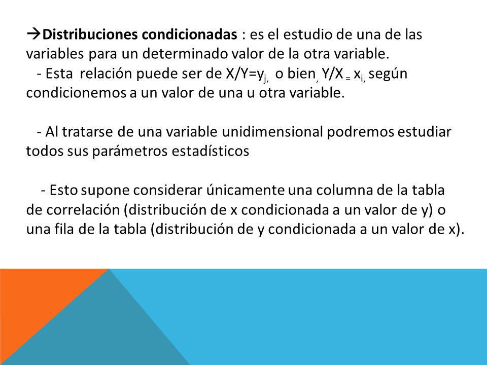 Distribuciones condicionadas : es el estudio de una de las variables para un determinado valor de la otra variable.