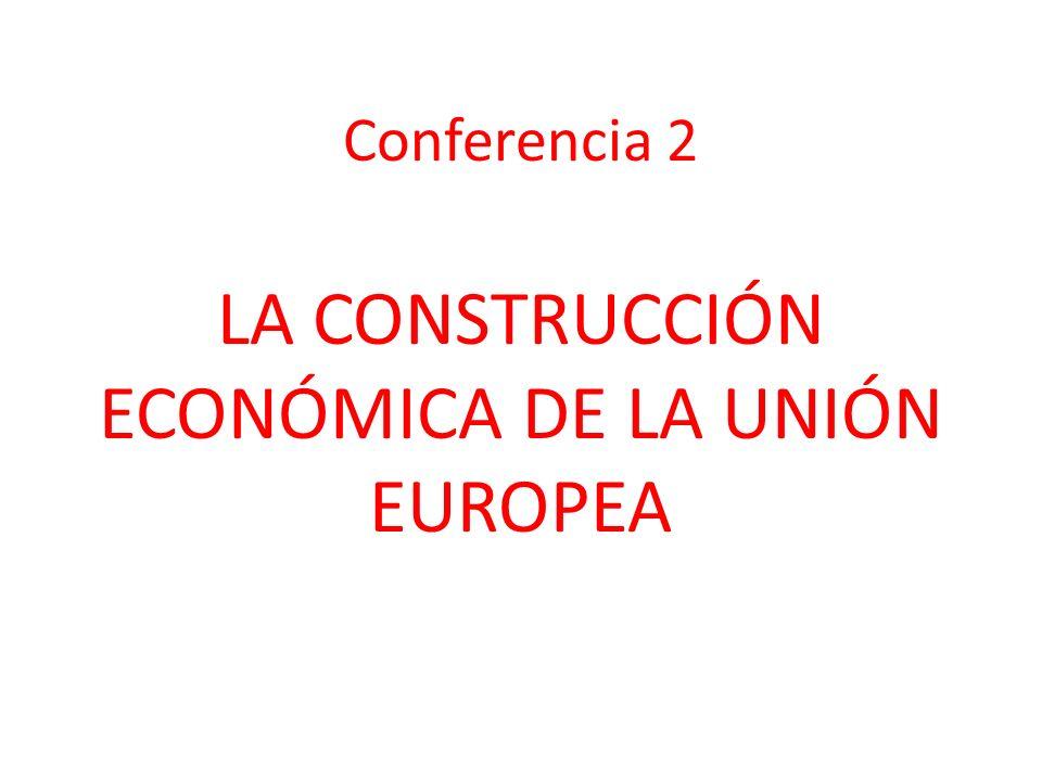 Conferencia 2 LA CONSTRUCCIÓN ECONÓMICA DE LA UNIÓN EUROPEA