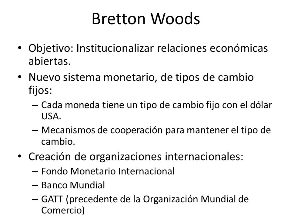 Bretton Woods Objetivo: Institucionalizar relaciones económicas abiertas. Nuevo sistema monetario, de tipos de cambio fijos: