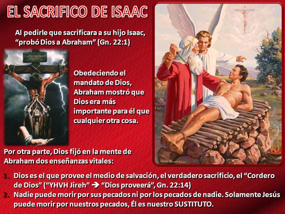 EL SACRIFICO DE ISAAC Al pedirle que sacrificara a su hijo Isaac, probó Dios a Abraham (Gn. 22:1)