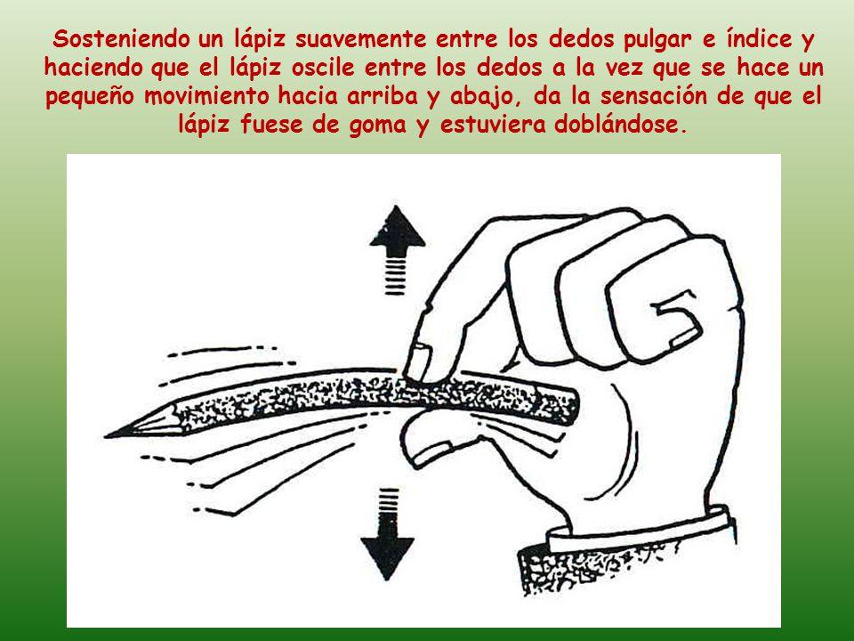 Sosteniendo un lápiz suavemente entre los dedos pulgar e índice y haciendo que el lápiz oscile entre los dedos a la vez que se hace un pequeño movimiento hacia arriba y abajo, da la sensación de que el lápiz fuese de goma y estuviera doblándose.