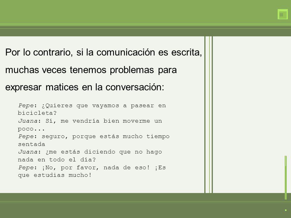 Por lo contrario, si la comunicación es escrita, muchas veces tenemos problemas para expresar matices en la conversación: