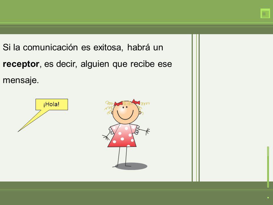 Si la comunicación es exitosa, habrá un receptor, es decir, alguien que recibe ese mensaje.
