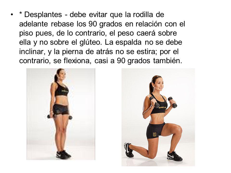 * Desplantes - debe evitar que la rodilla de adelante rebase los 90 grados en relación con el piso pues, de lo contrario, el peso caerá sobre ella y no sobre el glúteo.