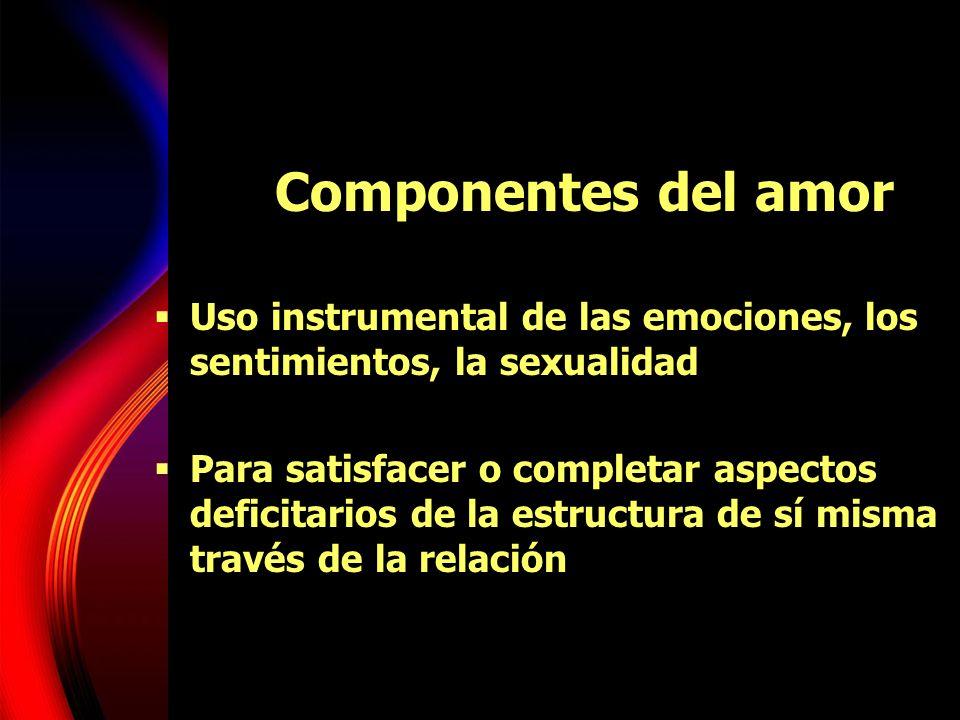 Componentes del amor Uso instrumental de las emociones, los sentimientos, la sexualidad.