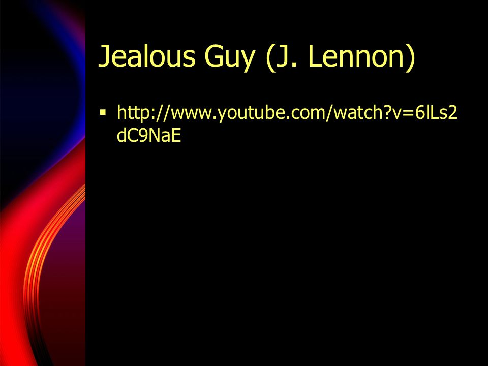 Jealous Guy (J. Lennon) http://www.youtube.com/watch v=6lLs2dC9NaE