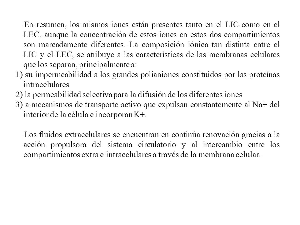 En resumen, los mismos iones están presentes tanto en el LIC como en el LEC, aunque la concentración de estos iones en estos dos compartimientos son marcadamente diferentes. La composición iónica tan distinta entre el LIC y el LEC, se atribuye a las características de las membranas celulares que los separan, principalmente a: