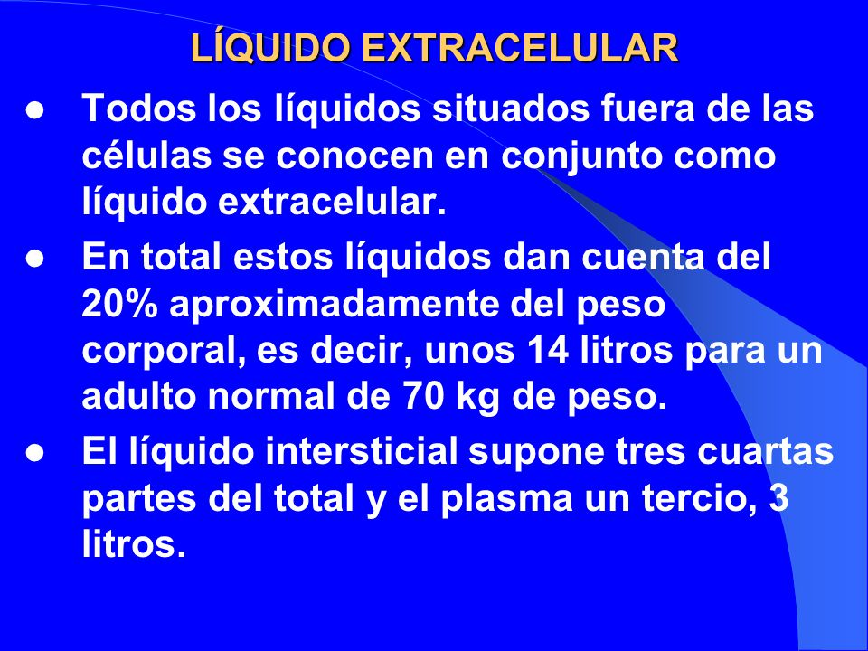 LÍQUIDO EXTRACELULAR Todos los líquidos situados fuera de las células se conocen en conjunto como líquido extracelular.
