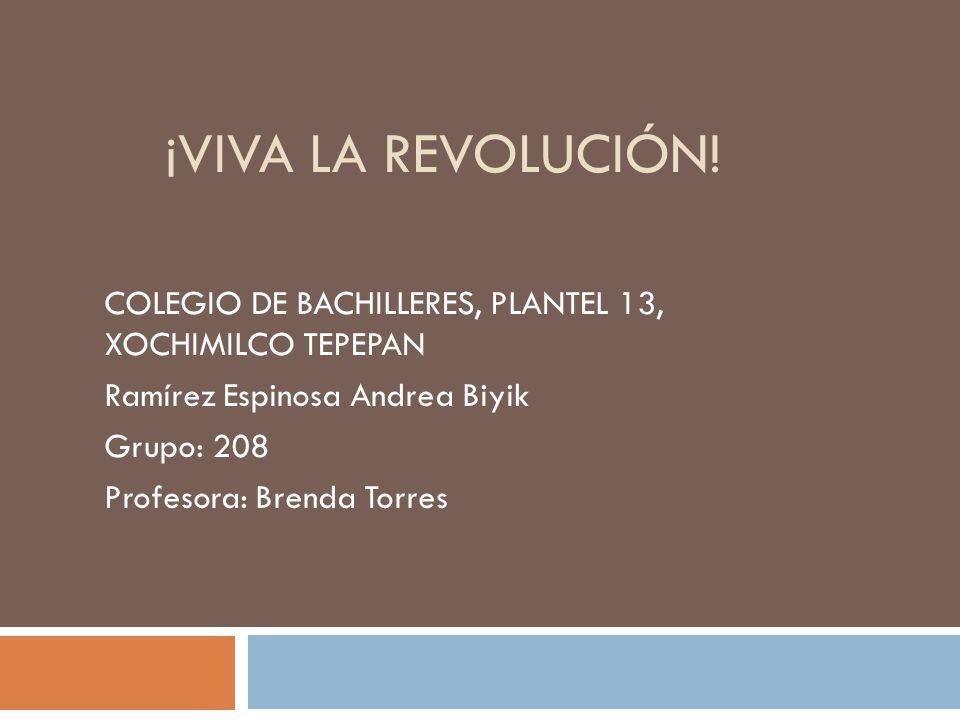 ¡Viva la Revolución! COLEGIO DE BACHILLERES, PLANTEL 13, XOCHIMILCO TEPEPAN. Ramírez Espinosa Andrea Biyik.