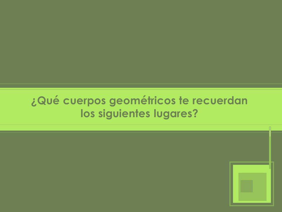 ¿Qué cuerpos geométricos te recuerdan los siguientes lugares