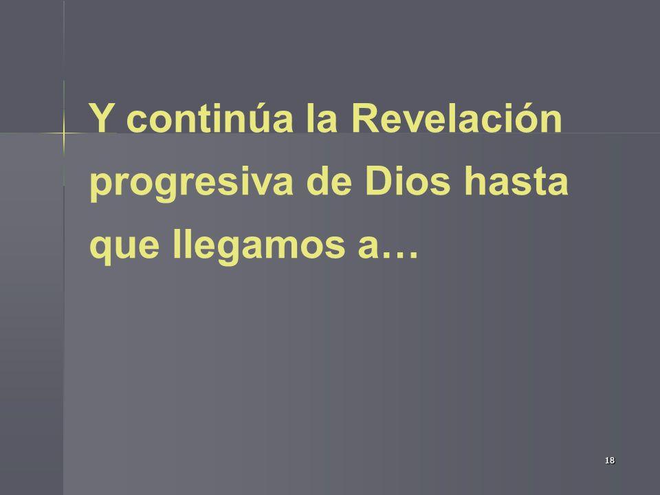 Y continúa la Revelación progresiva de Dios hasta que llegamos a…