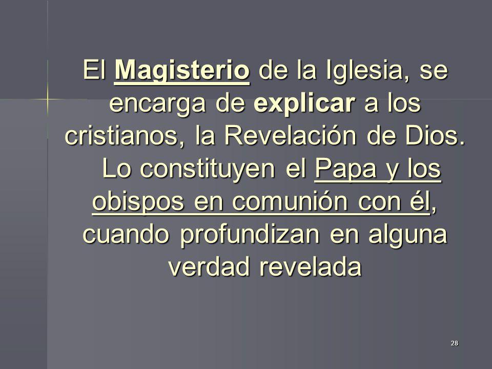 El Magisterio de la Iglesia, se encarga de explicar a los cristianos, la Revelación de Dios. Lo constituyen el Papa y los obispos en comunión con él, cuando profundizan en alguna verdad revelada