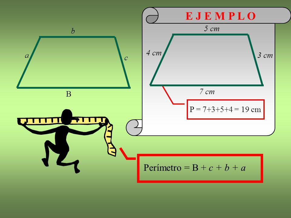 E J E M P L O Perímetro = B + c + b + a 4 cm 5 cm 7 cm 3 cm b a c B
