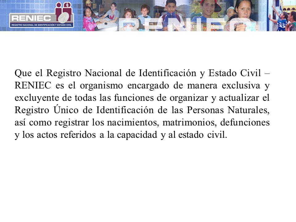 Que el Registro Nacional de Identificación y Estado Civil –RENIEC es el organismo encargado de manera exclusiva y excluyente de todas las funciones de organizar y actualizar el Registro Único de Identificación de las Personas Naturales, así como registrar los nacimientos, matrimonios, defunciones y los actos referidos a la capacidad y al estado civil.