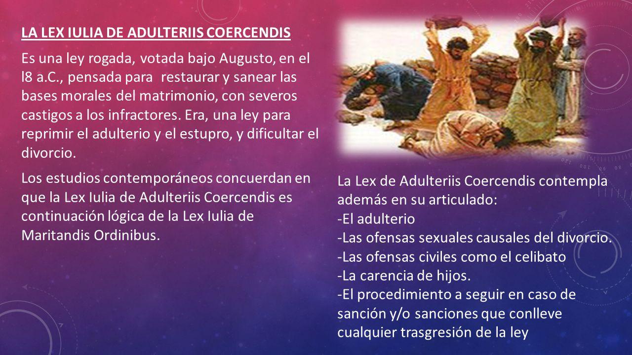 LA LEX IULIA DE ADULTERIIS COERCENDIS Es una ley rogada, votada bajo Augusto, en el l8 a.C., pensada para restaurar y sanear las bases morales del matrimonio, con severos castigos a los infractores. Era, una ley para reprimir el adulterio y el estupro, y dificultar el divorcio. Los estudios contemporáneos concuerdan en que la Lex Iulia de Adulteriis Coercendis es continuación lógica de la Lex Iulia de Maritandis Ordinibus.