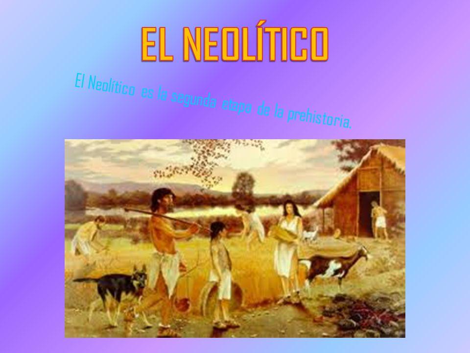 EL NEOLÍTICO El Neolítico es la segunda etapa de la prehistoria.