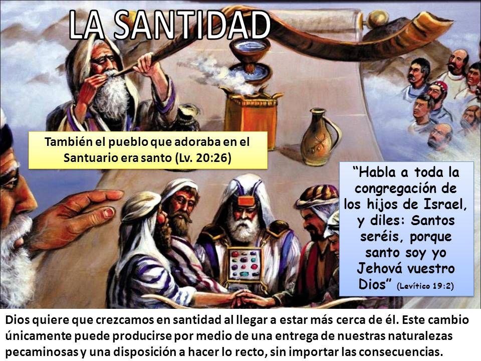 También el pueblo que adoraba en el Santuario era santo (Lv. 20:26)
