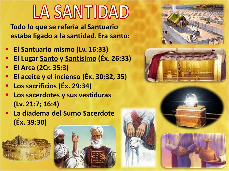 LA SANTIDAD Todo lo que se refería al Santuario estaba ligado a la santidad. Era santo: El Santuario mismo (Lv. 16:33)
