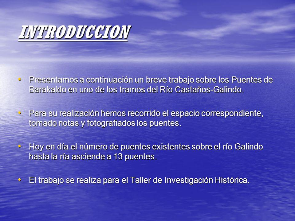 INTRODUCCION Presentamos a continuación un breve trabajo sobre los Puentes de Barakaldo en uno de los tramos del Río Castaños-Galindo.