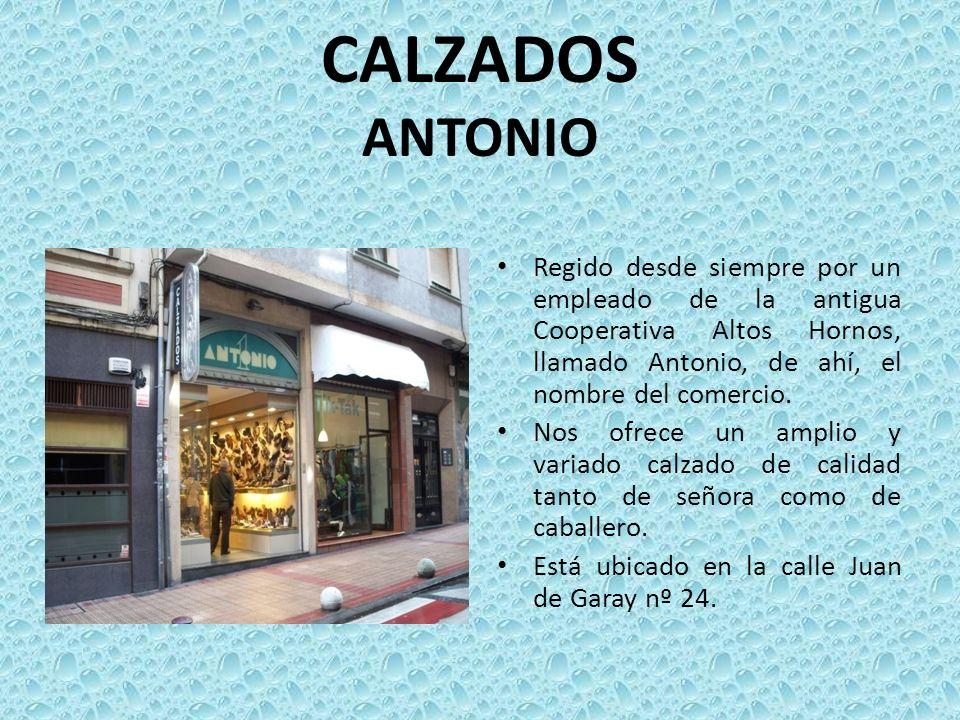 CALZADOS ANTONIORegido desde siempre por un empleado de la antigua Cooperativa Altos Hornos, llamado Antonio, de ahí, el nombre del comercio.