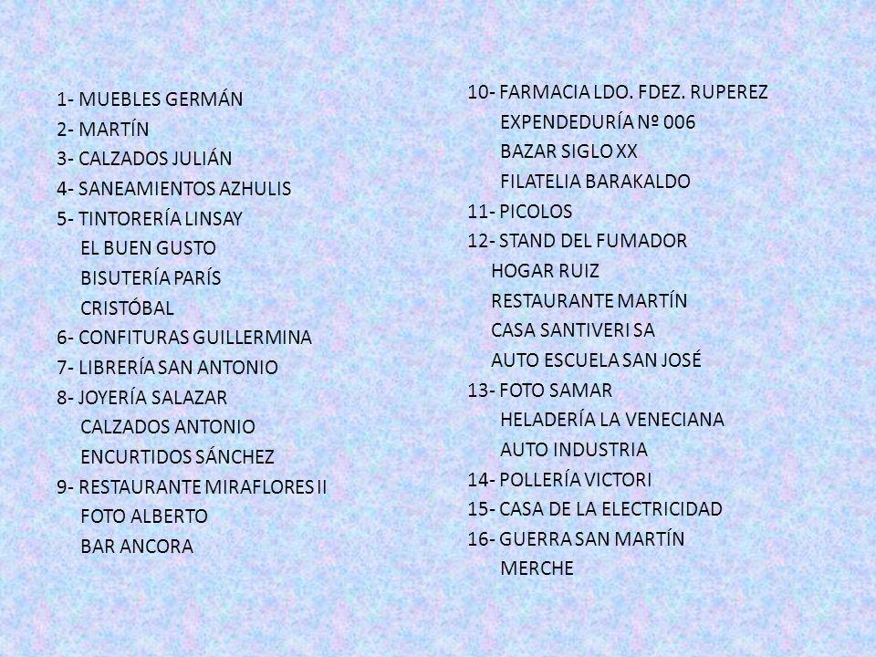 10- FARMACIA LDO. FDEZ. RUPEREZ EXPENDEDURÍA Nº 006 BAZAR SIGLO XX FILATELIA BARAKALDO 11- PICOLOS 12- STAND DEL FUMADOR HOGAR RUIZ RESTAURANTE MARTÍN CASA SANTIVERI SA AUTO ESCUELA SAN JOSÉ 13- FOTO SAMAR HELADERÍA LA VENECIANA AUTO INDUSTRIA 14- POLLERÍA VICTORI 15- CASA DE LA ELECTRICIDAD 16- GUERRA SAN MARTÍN MERCHE