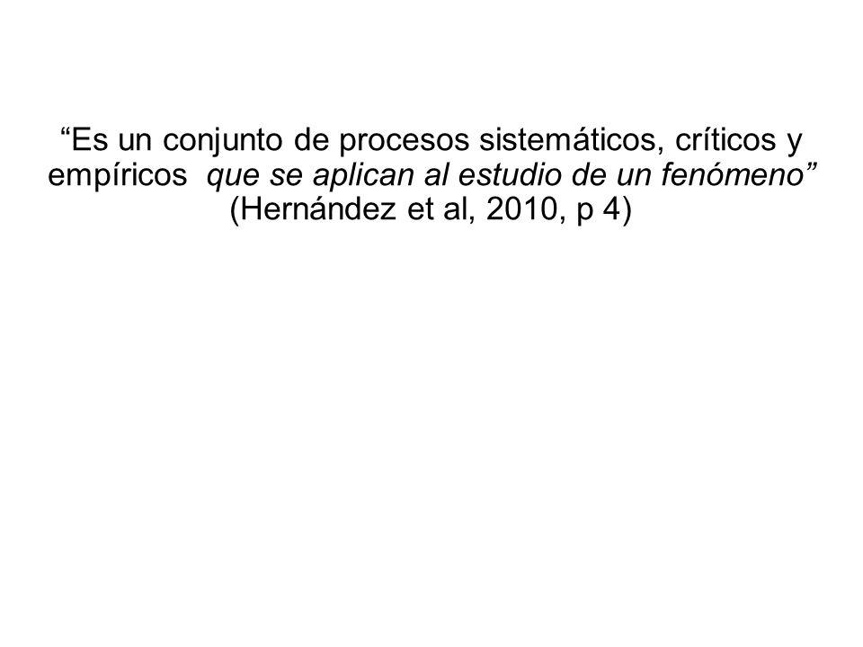 Es un conjunto de procesos sistemáticos, críticos y empíricos que se aplican al estudio de un fenómeno (Hernández et al, 2010, p 4)