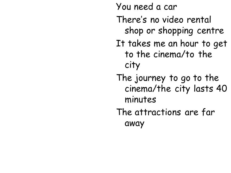 You need a carThere's no video rental shop or shopping centre. It takes me an hour to get to the cinema/to the city.