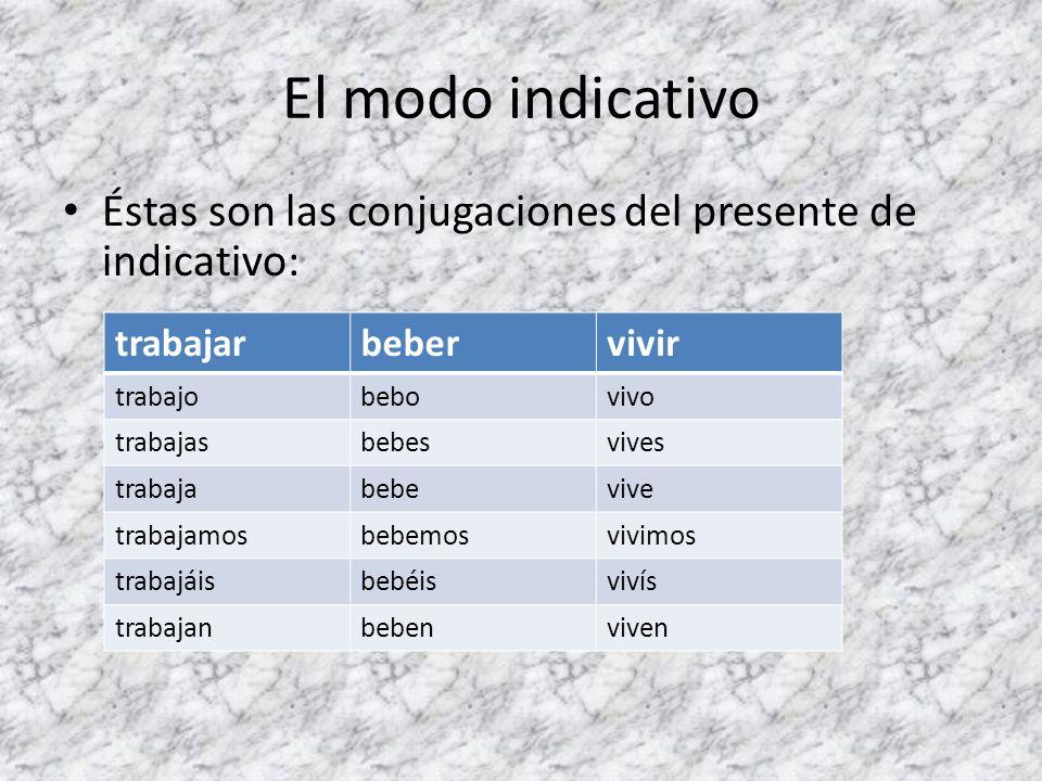 El modo indicativoÉstas son las conjugaciones del presente de indicativo: trabajar. beber. vivir. trabajo.