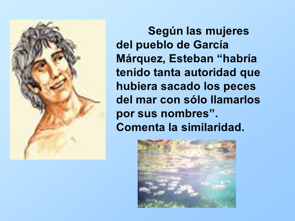 Según las mujeres del pueblo de García Márquez, Esteban habría tenido tanta autoridad que hubiera sacado los peces del mar con sólo llamarlos por sus nombres .