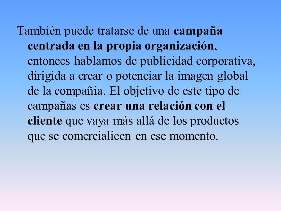 También puede tratarse de una campaña centrada en la propia organización, entonces hablamos de publicidad corporativa, dirigida a crear o potenciar la imagen global de la compañía.