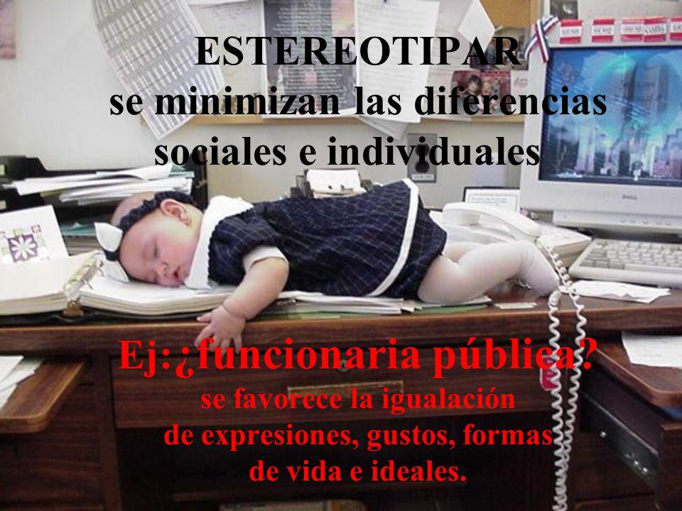 ESTEREOTIPAR se minimizan las diferencias sociales e individuales