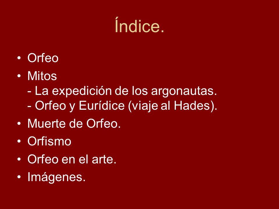 Índice. Orfeo. Mitos - La expedición de los argonautas. - Orfeo y Eurídice (viaje al Hades). Muerte de Orfeo.
