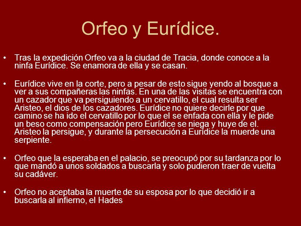 Orfeo y Eurídice. Tras la expedición Orfeo va a la ciudad de Tracia, donde conoce a la ninfa Eurídice. Se enamora de ella y se casan.