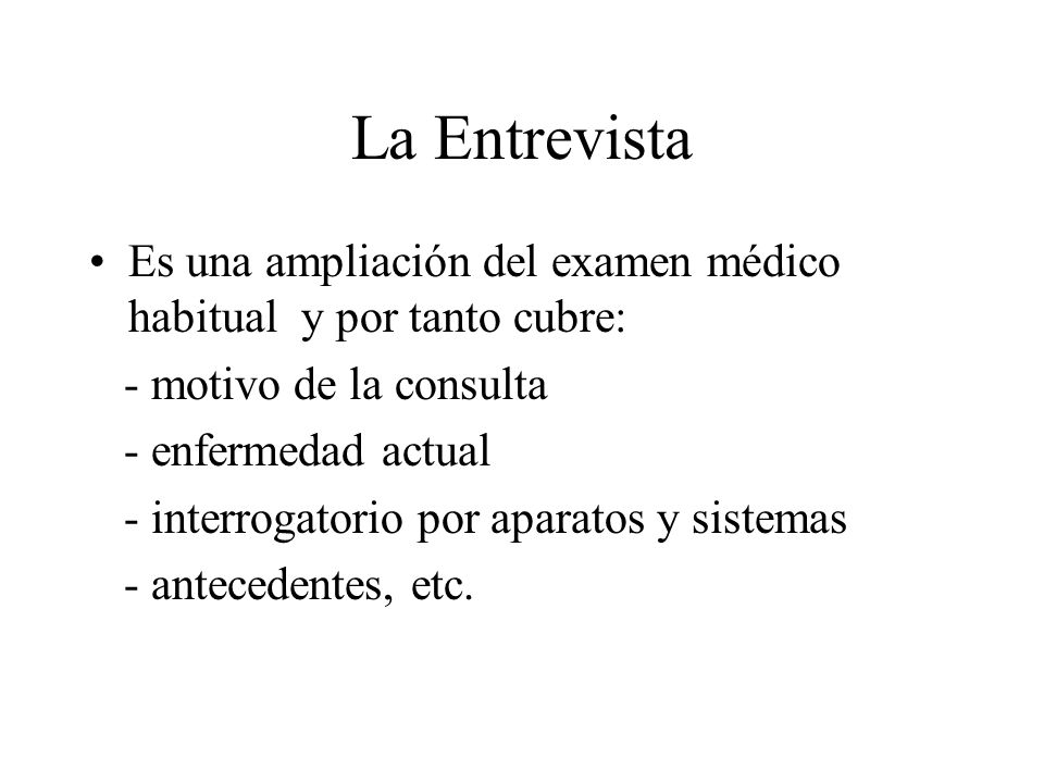 La EntrevistaEs una ampliación del examen médico habitual y por tanto cubre: - motivo de la consulta.