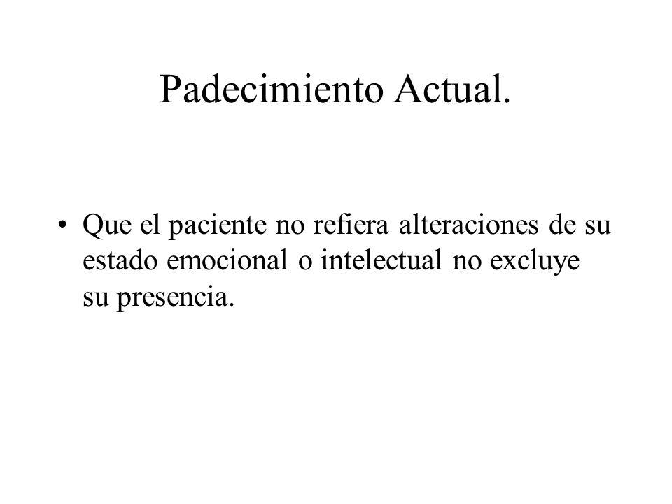 Padecimiento Actual.Que el paciente no refiera alteraciones de su estado emocional o intelectual no excluye su presencia.