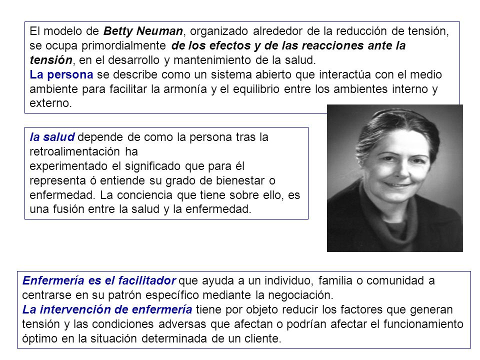 El modelo de Betty Neuman, organizado alrededor de la reducción de tensión, se ocupa primordialmente de los efectos y de las reacciones ante la tensión, en el desarrollo y mantenimiento de la salud.