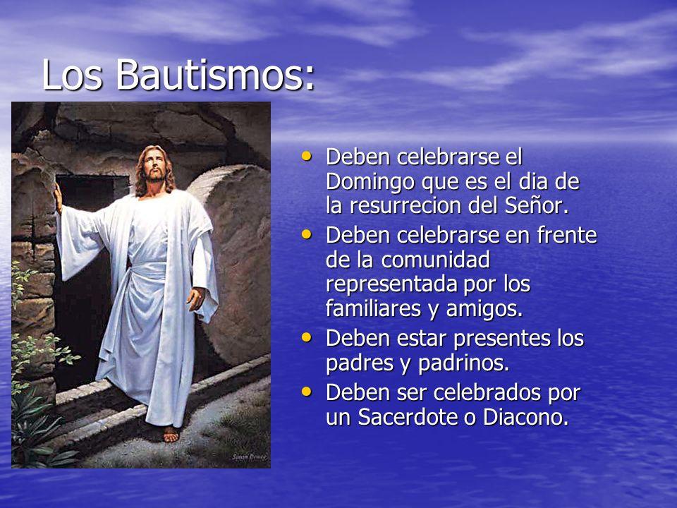 Los Bautismos:Deben celebrarse el Domingo que es el dia de la resurrecion del Señor.