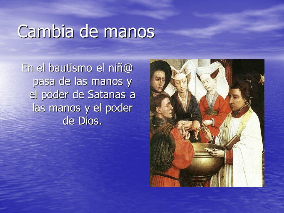 Cambia de manosEn el bautismo el niñ@ pasa de las manos y el poder de Satanas a las manos y el poder de Dios.