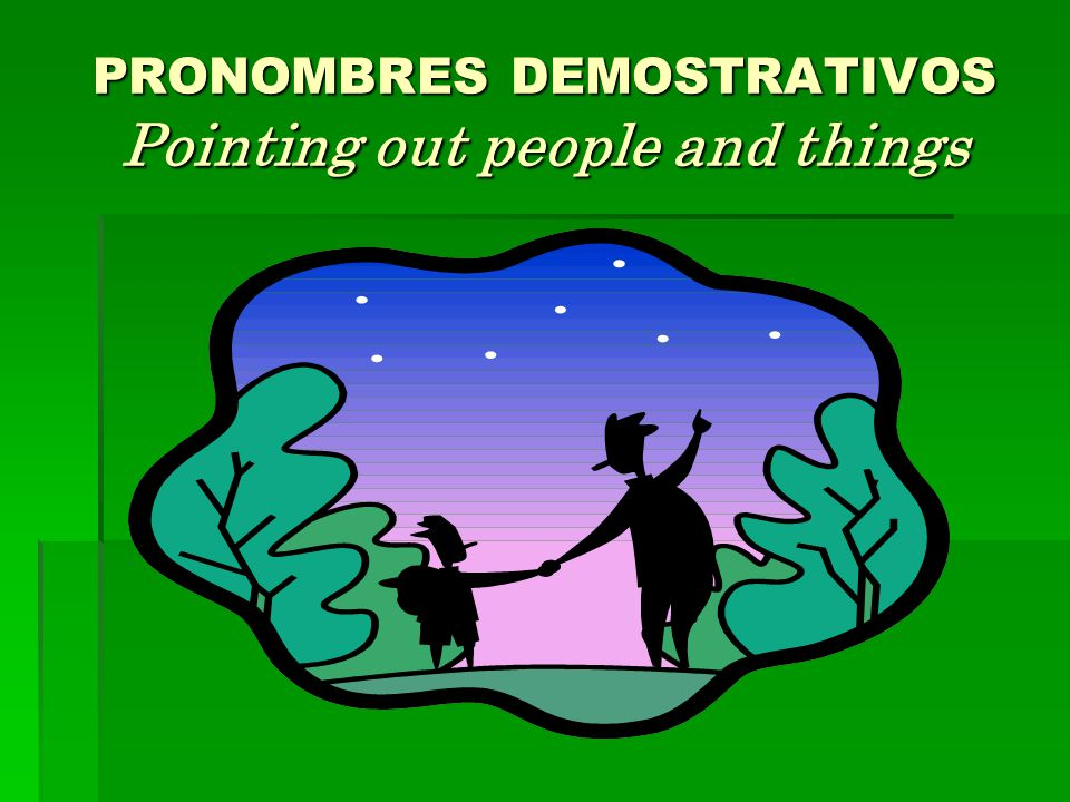 PRONOMBRES DEMOSTRATIVOS Pointing out people and things