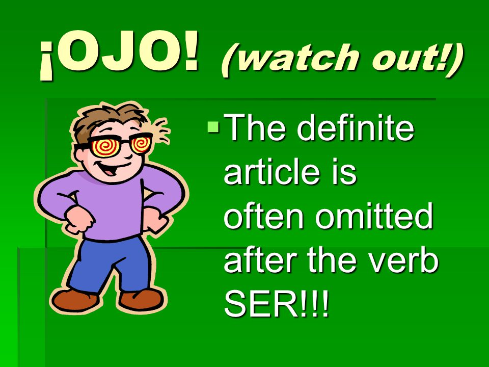 ¡OJO! (watch out!) The definite article is often omitted after the verb SER!!!