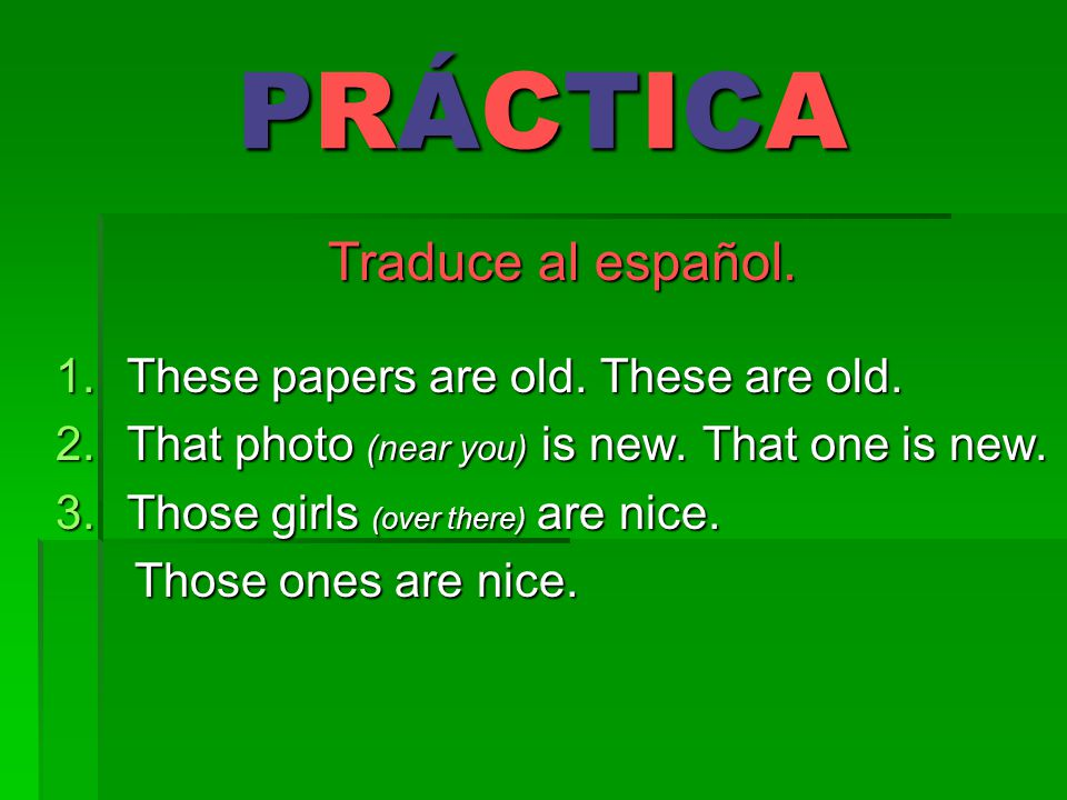 PRÁCTICA Traduce al español. These papers are old. These are old.