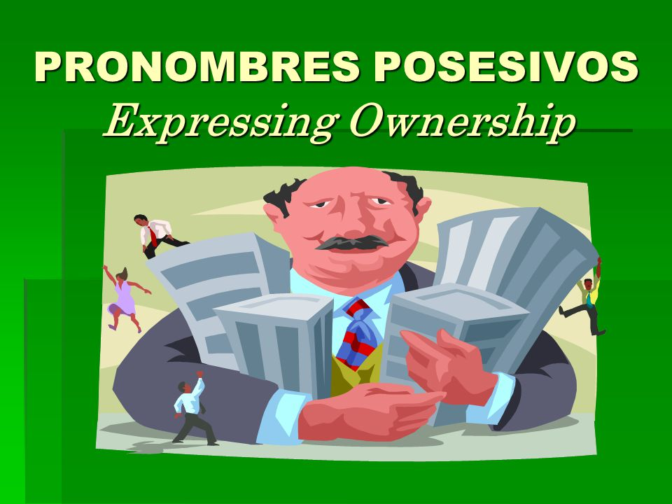 PRONOMBRES POSESIVOS Expressing Ownership