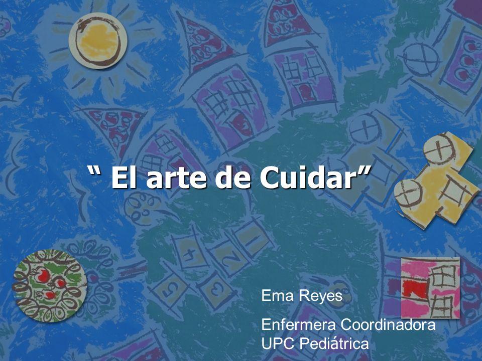 El arte de Cuidar Ema Reyes Enfermera Coordinadora UPC Pediátrica