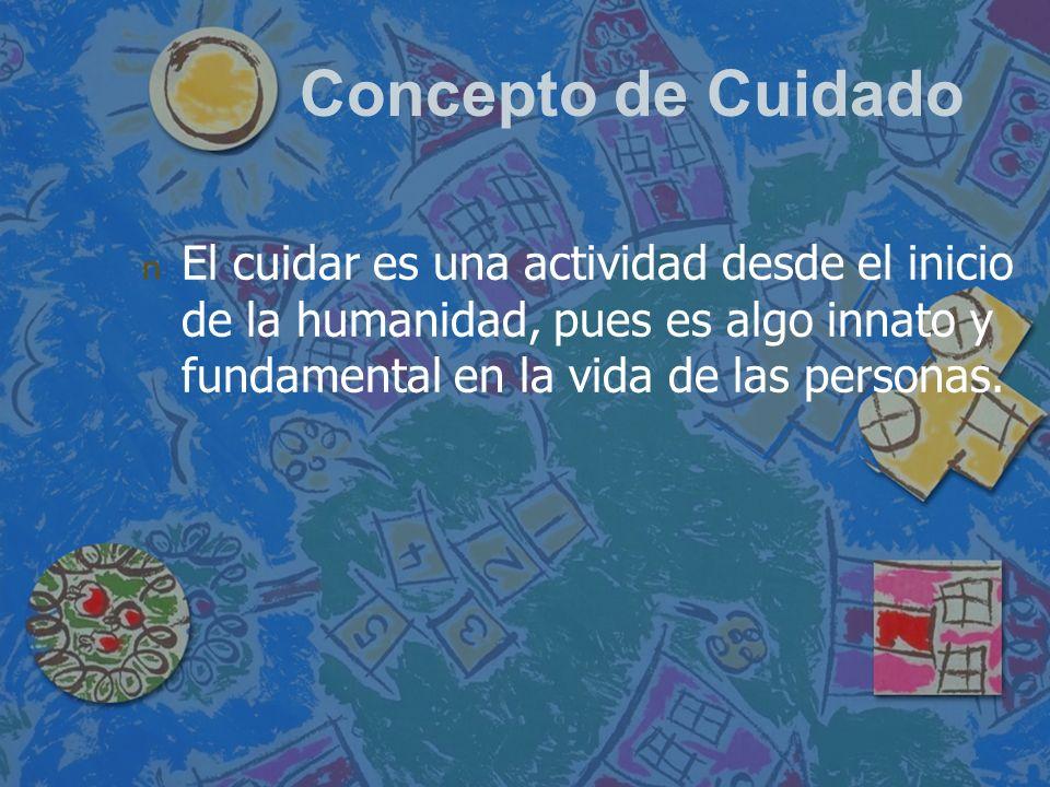 Concepto de Cuidado El cuidar es una actividad desde el inicio de la humanidad, pues es algo innato y fundamental en la vida de las personas.