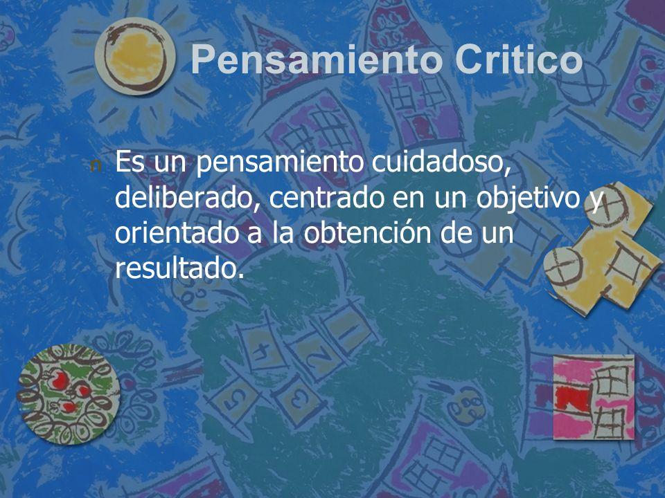 Pensamiento Critico Es un pensamiento cuidadoso, deliberado, centrado en un objetivo y orientado a la obtención de un resultado.